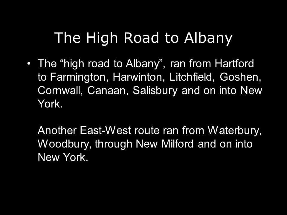 The High Road to Albany The high road to Albany, ran from Hartford to Farmington, Harwinton, Litchfield, Goshen, Cornwall, Canaan, Salisbury and on into New York.