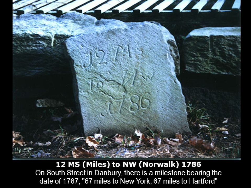 12 MS (Miles) to NW (Norwalk) 1786 On South Street in Danbury, there is a milestone bearing the date of 1787, 67 miles to New York, 67 miles to Hartford