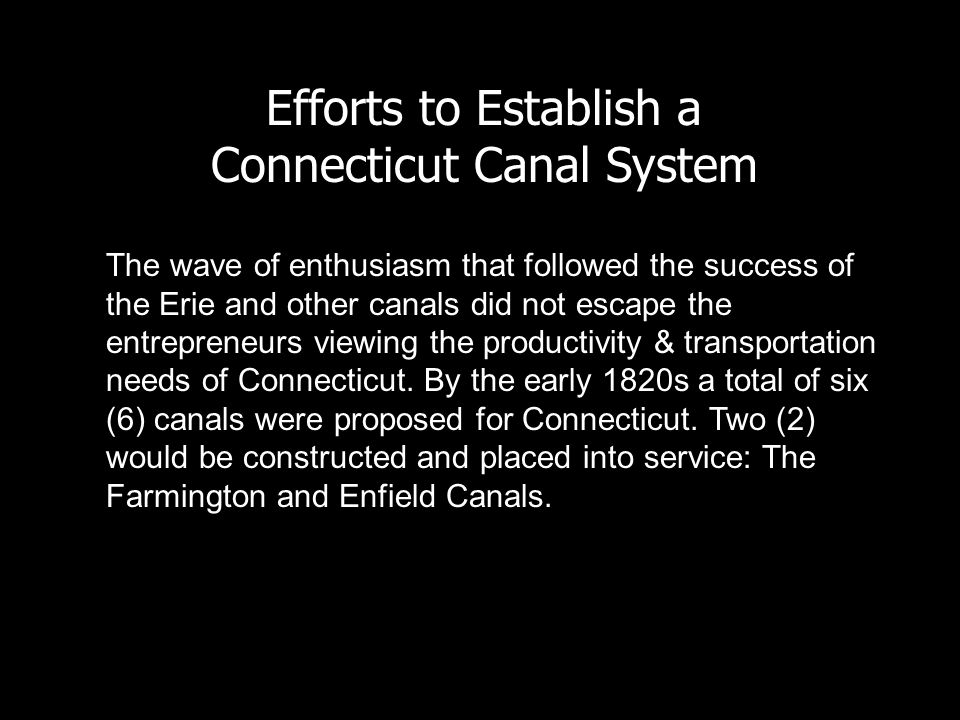 Efforts to Establish a Connecticut Canal System The wave of enthusiasm that followed the success of the Erie and other canals did not escape the entrepreneurs viewing the productivity & transportation needs of Connecticut.