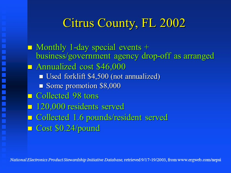 Citrus County, FL 2002 Monthly 1-day special events + business/government agency drop-off as arranged Monthly 1-day special events + business/government agency drop-off as arranged Annualized cost $46,000 Annualized cost $46,000 Used forklift $4,500 (not annualized) Used forklift $4,500 (not annualized) Some promotion $8,000 Some promotion $8,000 Collected 98 tons Collected 98 tons 120,000 residents served 120,000 residents served Collected 1.6 pounds/resident served Collected 1.6 pounds/resident served Cost $0.24/pound Cost $0.24/pound National Electronics Product Stewardship Initiative Database, retrieved 9/17-19/2003, from