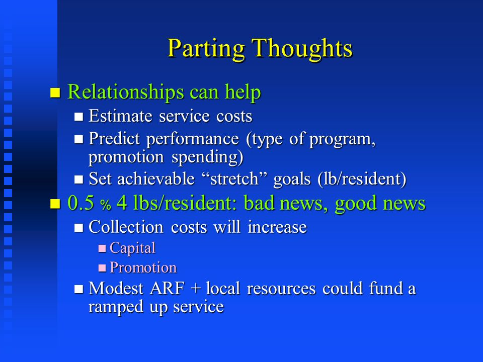 Parting Thoughts Relationships can help Relationships can help Estimate service costs Estimate service costs Predict performance (type of program, promotion spending) Predict performance (type of program, promotion spending) Set achievable stretch goals (lb/resident) Set achievable stretch goals (lb/resident) 0.5 % 4 lbs/resident: bad news, good news 0.5 % 4 lbs/resident: bad news, good news Collection costs will increase Collection costs will increase Capital Capital Promotion Promotion Modest ARF + local resources could fund a ramped up service Modest ARF + local resources could fund a ramped up service