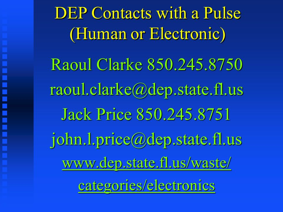 DEP Contacts with a Pulse (Human or Electronic) Raoul Clarke 850.245.8750 raoul.clarke@dep.state.fl.us Jack Price 850.245.8751 john.l.price@dep.state.