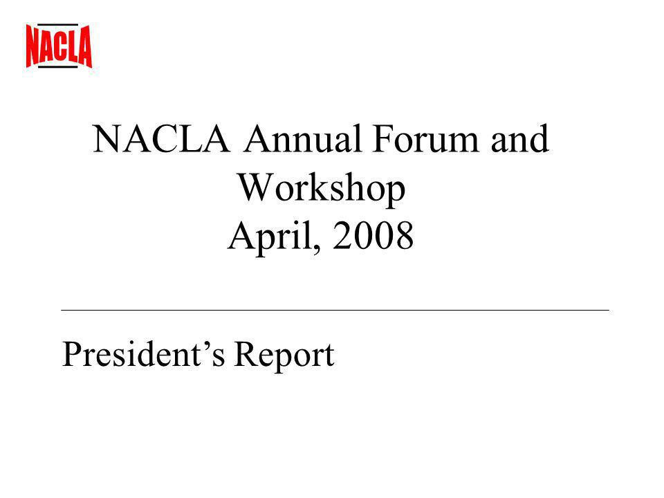 NACLA Annual Forum and Workshop April, 2008 Presidents Report