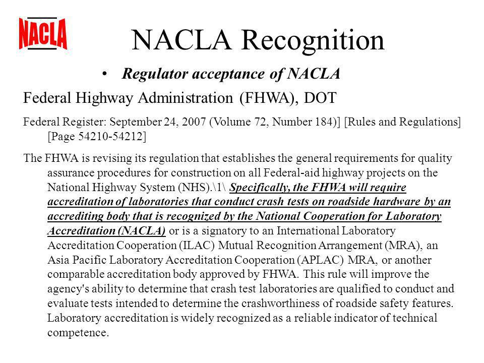 NACLA Recognition Regulator acceptance of NACLA Federal Highway Administration (FHWA), DOT Federal Register: September 24, 2007 (Volume 72, Number 184)] [Rules and Regulations] [Page 54210-54212] The FHWA is revising its regulation that establishes the general requirements for quality assurance procedures for construction on all Federal-aid highway projects on the National Highway System (NHS).\1\ Specifically, the FHWA will require accreditation of laboratories that conduct crash tests on roadside hardware by an accrediting body that is recognized by the National Cooperation for Laboratory Accreditation (NACLA) or is a signatory to an International Laboratory Accreditation Cooperation (ILAC) Mutual Recognition Arrangement (MRA), an Asia Pacific Laboratory Accreditation Cooperation (APLAC) MRA, or another comparable accreditation body approved by FHWA.