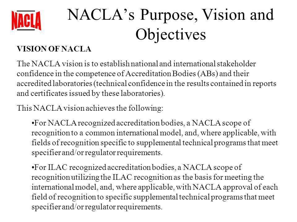 NACLAs Purpose, Vision and Objectives VISION OF NACLA The NACLA vision is to establish national and international stakeholder confidence in the competence of Accreditation Bodies (ABs) and their accredited laboratories (technical confidence in the results contained in reports and certificates issued by these laboratories).