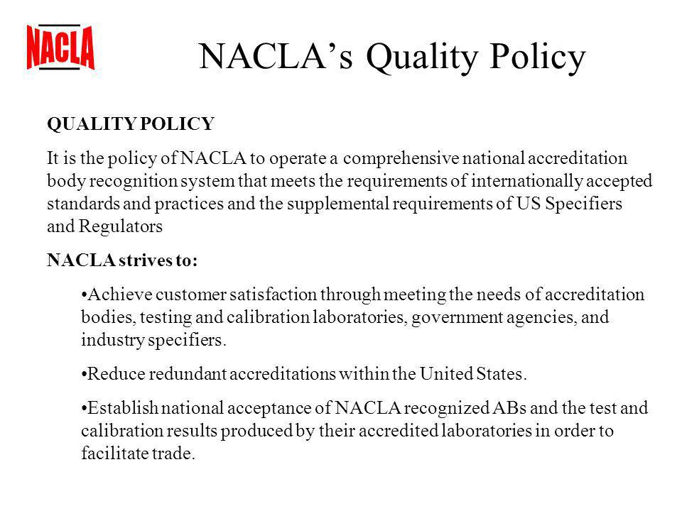 NACLAs Quality Policy QUALITY POLICY It is the policy of NACLA to operate a comprehensive national accreditation body recognition system that meets the requirements of internationally accepted standards and practices and the supplemental requirements of US Specifiers and Regulators NACLA strives to: Achieve customer satisfaction through meeting the needs of accreditation bodies, testing and calibration laboratories, government agencies, and industry specifiers.