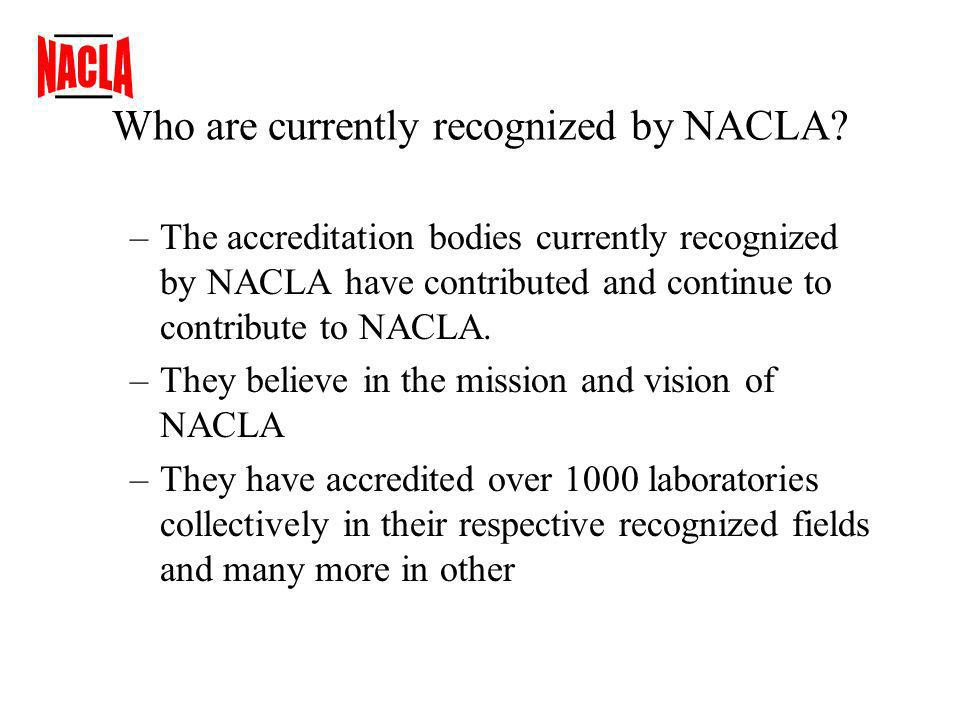 NACLA Recognition 1.Dick Pettit has been a champion for NACLA since its inception and continues to volunteer his time as an officer on the board 2.Sandia continues to support NACLA by utilizing NACLA recognized ABs work as an alternative to their own assessments 3.The Department of Energy Metrology Accreditation Committee supports NACLAs mission … the Committee supports the mission and vision of the National Cooperation for Laboratory Accreditation (NACLA), which resolves to encourage DOE laboratories and organizations to become users of the NACLA accreditation body recognition process and to join NACLA as member organizations.