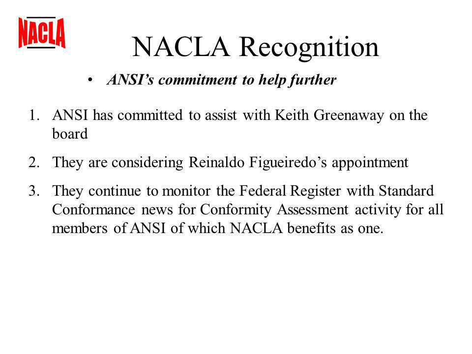 NACLA Recognition ANSIs commitment to help further 1.ANSI has committed to assist with Keith Greenaway on the board 2.They are considering Reinaldo Figueiredos appointment 3.They continue to monitor the Federal Register with Standard Conformance news for Conformity Assessment activity for all members of ANSI of which NACLA benefits as one.
