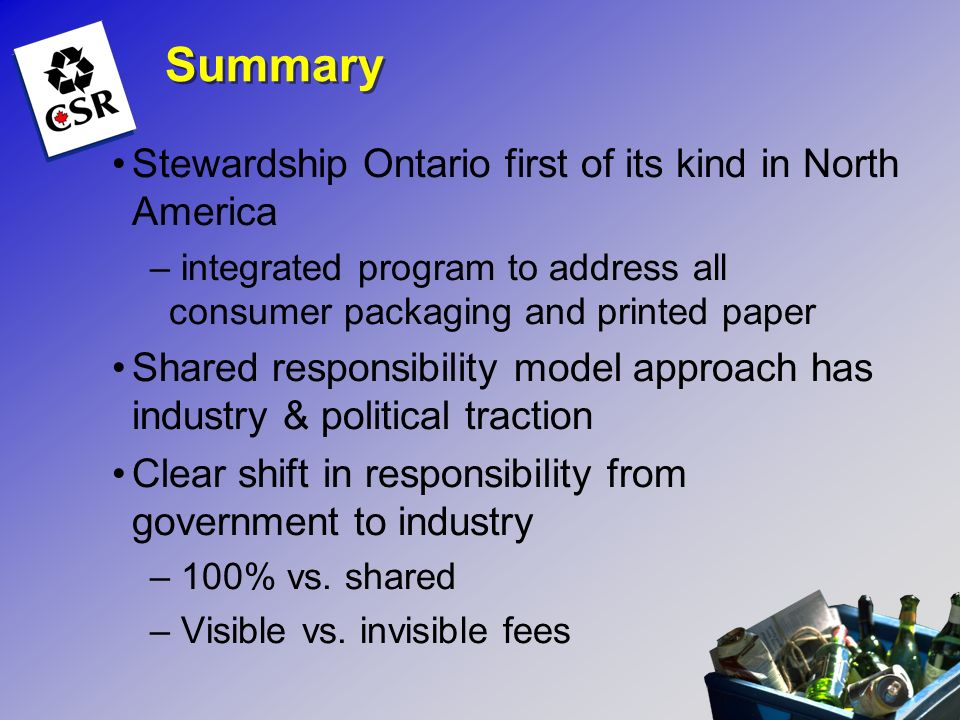 Summary Stewardship Ontario first of its kind in North America – integrated program to address all consumer packaging and printed paper Shared respons