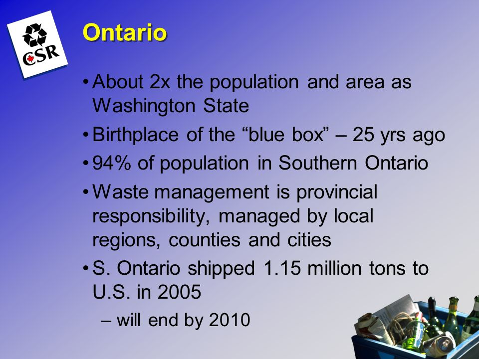 Ontario About 2x the population and area as Washington State Birthplace of the blue box – 25 yrs ago 94% of population in Southern Ontario Waste manag