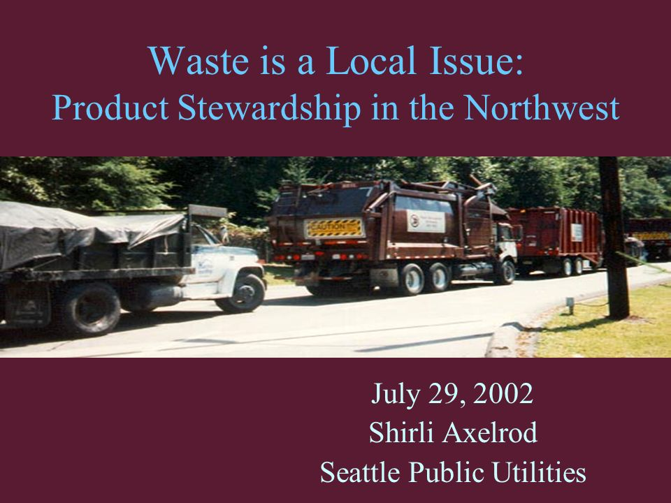 Waste is a Local Issue: Product Stewardship in the Northwest July 29, 2002 Shirli Axelrod Seattle Public Utilities