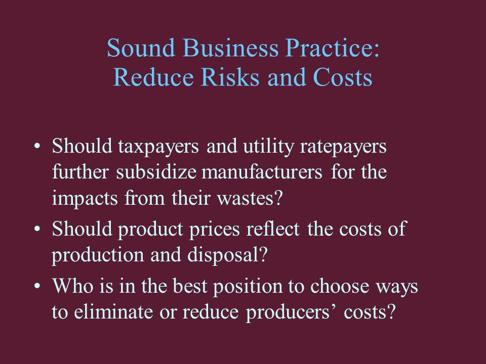 Sound Business Practice: Reduce Risks and Costs Should taxpayers and utility ratepayers further subsidize manufacturers for the impacts from their wastes.