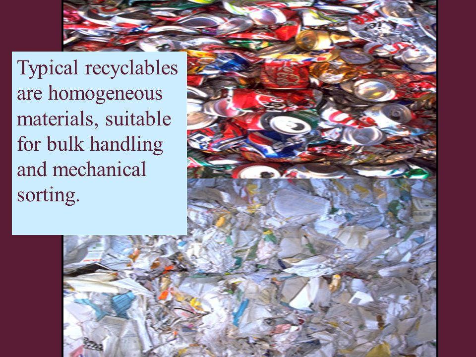 Typical recyclables are homogeneous materials, suitable for bulk handling and mechanical sorting.