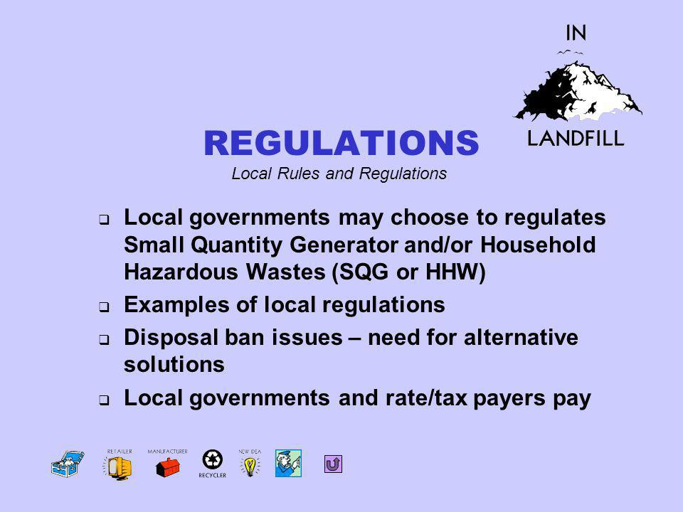 Local governments may choose to regulates Small Quantity Generator and/or Household Hazardous Wastes (SQG or HHW) Examples of local regulations Disposal ban issues – need for alternative solutions Local governments and rate/tax payers pay Local Rules and Regulations REGULATIONS