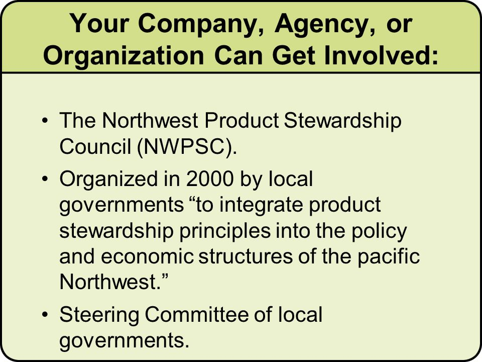 Your Company, Agency, or Organization Can Get Involved: The Northwest Product Stewardship Council (NWPSC).