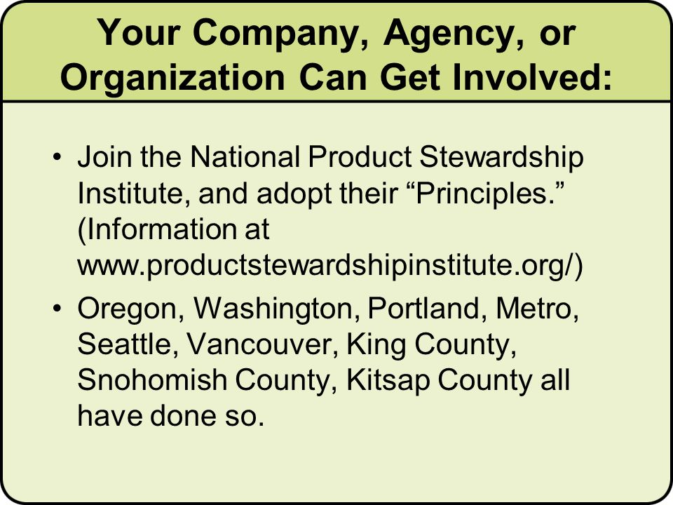 Your Company, Agency, or Organization Can Get Involved: Join the National Product Stewardship Institute, and adopt their Principles.