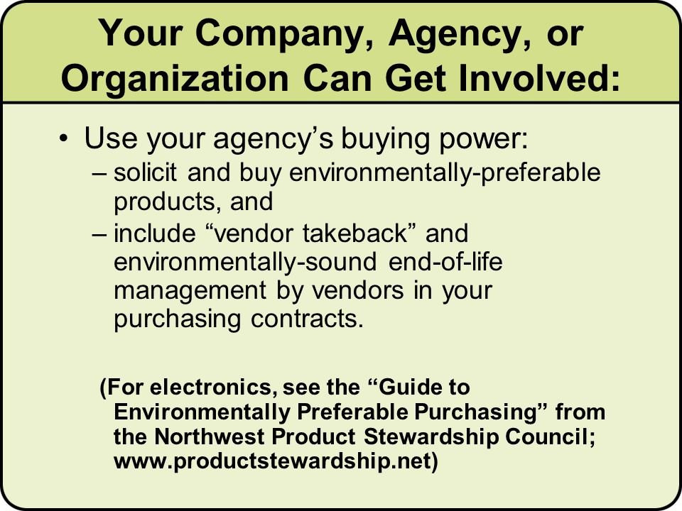 Use your agencys buying power: –solicit and buy environmentally-preferable products, and –include vendor takeback and environmentally-sound end-of-life management by vendors in your purchasing contracts.