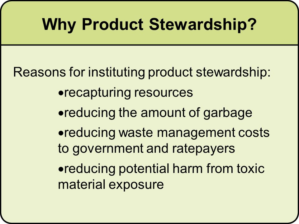Reasons for instituting product stewardship: recapturing resources reducing the amount of garbage reducing waste management costs to government and ratepayers reducing potential harm from toxic material exposure Why Product Stewardship