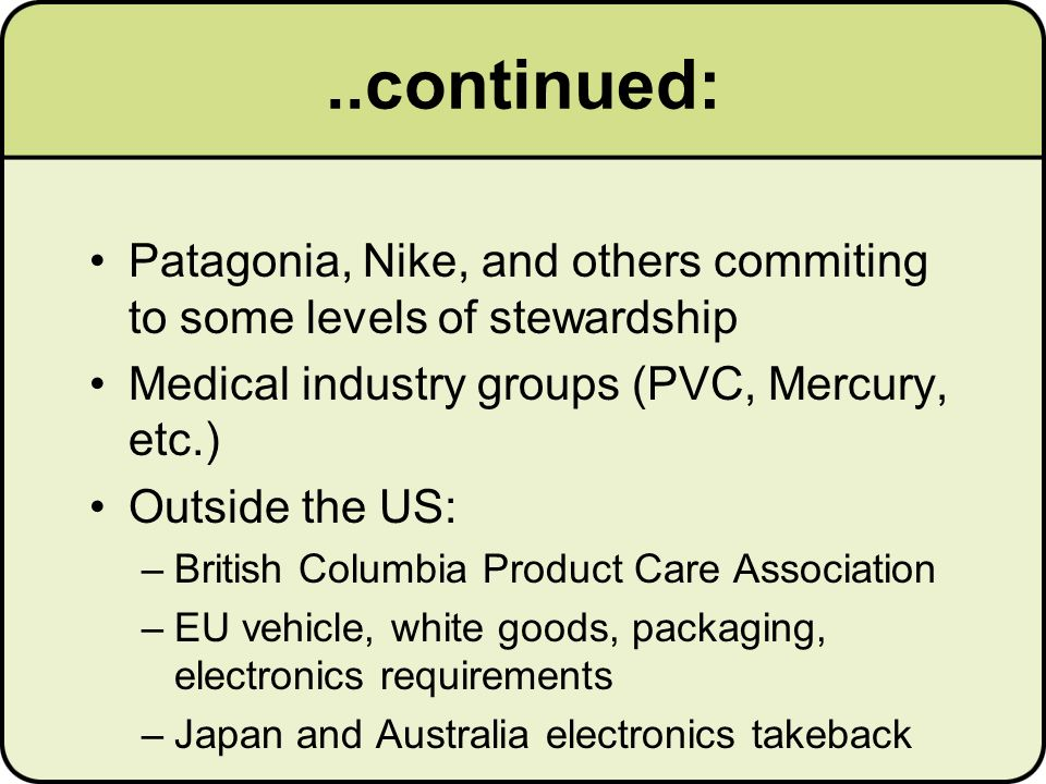 ..continued: Patagonia, Nike, and others commiting to some levels of stewardship Medical industry groups (PVC, Mercury, etc.) Outside the US: –British Columbia Product Care Association –EU vehicle, white goods, packaging, electronics requirements –Japan and Australia electronics takeback