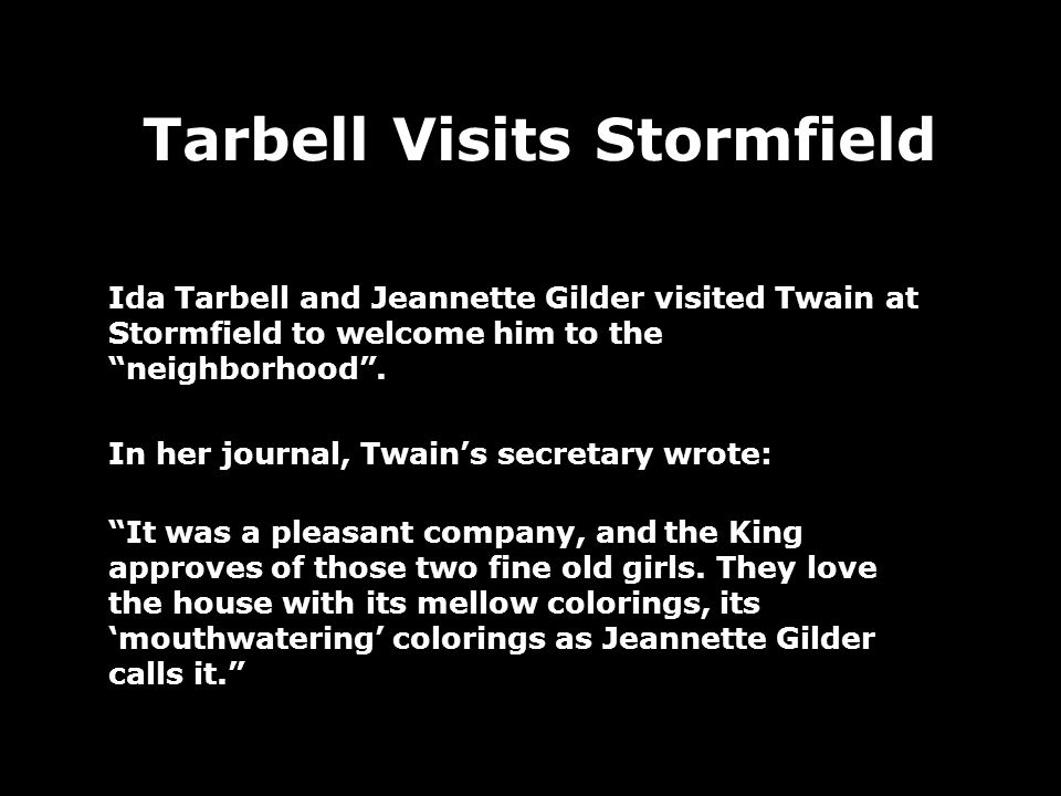 Tarbell Visits Stormfield Ida Tarbell and Jeannette Gilder visited Twain at Stormfield to welcome him to the neighborhood.