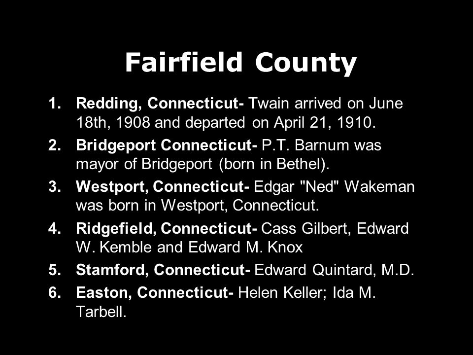 Fairfield County 1.Redding, Connecticut- Twain arrived on June 18th, 1908 and departed on April 21, 1910.