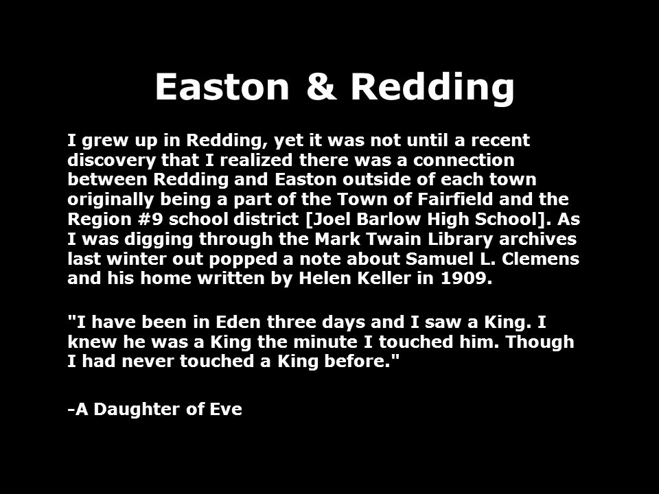 Easton & Redding I grew up in Redding, yet it was not until a recent discovery that I realized there was a connection between Redding and Easton outside of each town originally being a part of the Town of Fairfield and the Region #9 school district [Joel Barlow High School].