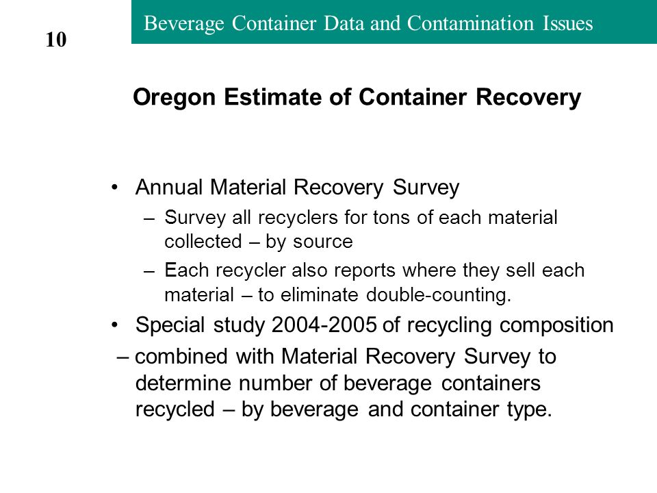 Beverage Container Data and Contamination Issues Oregon Estimate of Container Recovery Annual Material Recovery Survey –Survey all recyclers for tons of each material collected – by source –Each recycler also reports where they sell each material – to eliminate double-counting.
