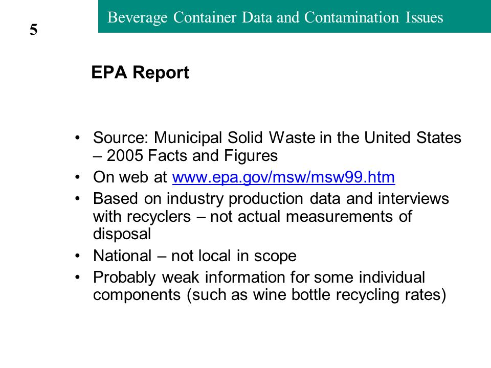 Beverage Container Data and Contamination Issues EPA Report Source: Municipal Solid Waste in the United States – 2005 Facts and Figures On web at www.epa.gov/msw/msw99.htmwww.epa.gov/msw/msw99.htm Based on industry production data and interviews with recyclers – not actual measurements of disposal National – not local in scope Probably weak information for some individual components (such as wine bottle recycling rates) 5