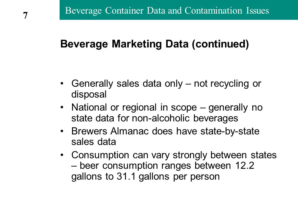 Beverage Container Data and Contamination Issues Beverage Marketing Data (continued) Generally sales data only – not recycling or disposal National or regional in scope – generally no state data for non-alcoholic beverages Brewers Almanac does have state-by-state sales data Consumption can vary strongly between states – beer consumption ranges between 12.2 gallons to 31.1 gallons per person 7