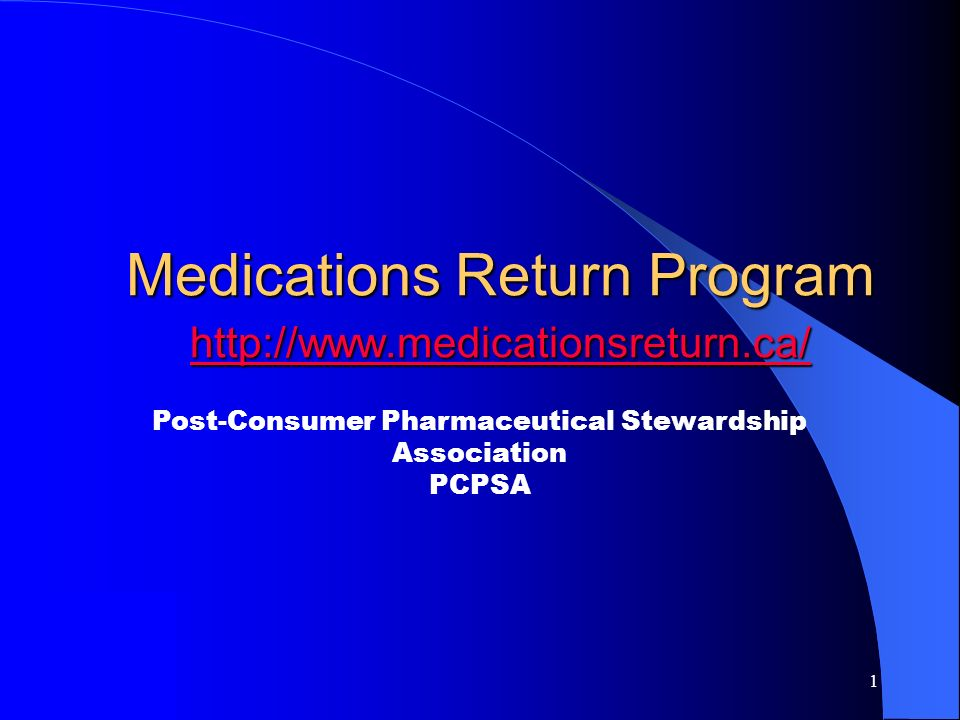 1 Medications Return Program http://www.medicationsreturn.ca/ http://www.medicationsreturn.ca/ Post-Consumer Pharmaceutical Stewardship Association PCPSA