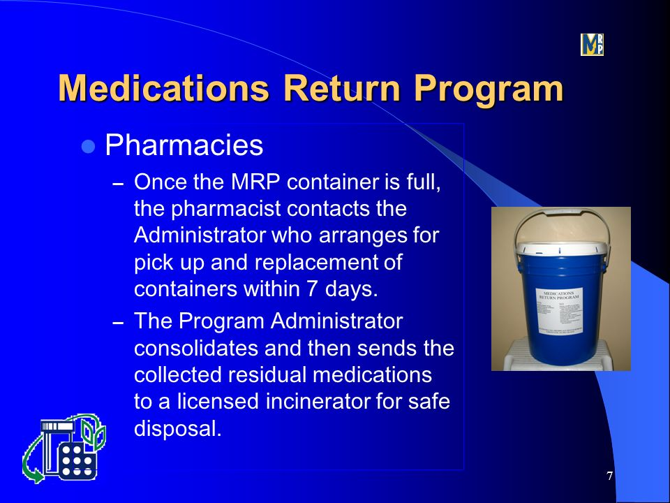 7 Pharmacies – Once the MRP container is full, the pharmacist contacts the Administrator who arranges for pick up and replacement of containers within 7 days.