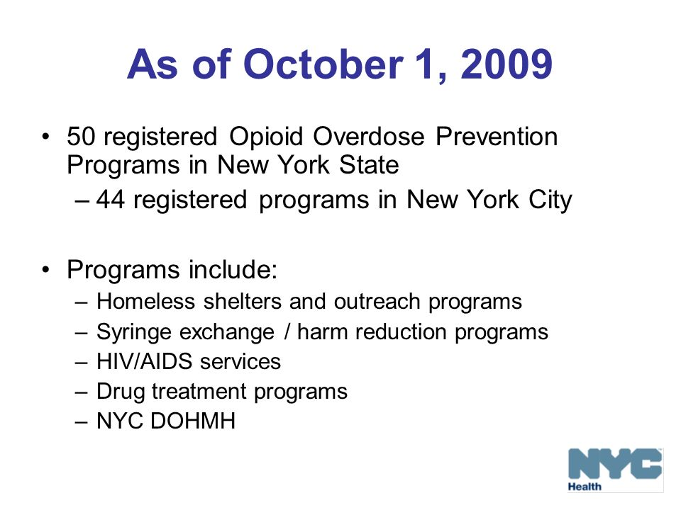 As of October 1, 2009 50 registered Opioid Overdose Prevention Programs in New York State –44 registered programs in New York City Programs include: –Homeless shelters and outreach programs –Syringe exchange / harm reduction programs –HIV/AIDS services –Drug treatment programs –NYC DOHMH