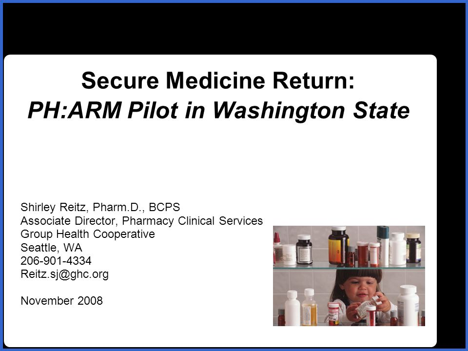 name Secure Medicine Return: PH:ARM Pilot in Washington State Shirley Reitz, Pharm.D., BCPS Associate Director, Pharmacy Clinical Services Group Health Cooperative Seattle, WA 206-901-4334 Reitz.sj@ghc.org November 2008