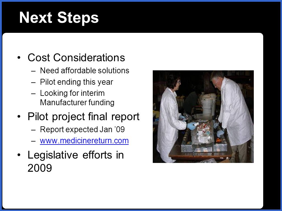 name Next Steps Cost Considerations –Need affordable solutions –Pilot ending this year –Looking for interim Manufacturer funding Pilot project final report –Report expected Jan 09 –  Legislative efforts in 2009