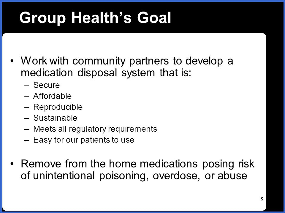 name 5 Group Healths Goal Work with community partners to develop a medication disposal system that is: –Secure –Affordable –Reproducible –Sustainable –Meets all regulatory requirements –Easy for our patients to use Remove from the home medications posing risk of unintentional poisoning, overdose, or abuse