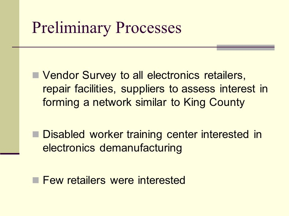 Preliminary Processes Vendor Survey to all electronics retailers, repair facilities, suppliers to assess interest in forming a network similar to King County Disabled worker training center interested in electronics demanufacturing Few retailers were interested