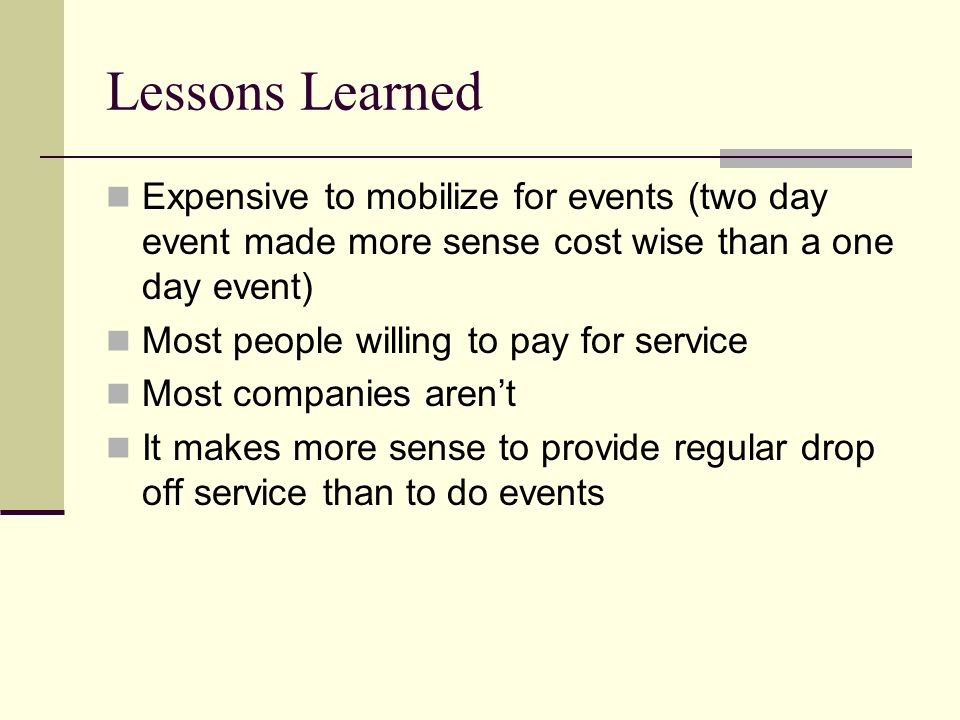 Lessons Learned Expensive to mobilize for events (two day event made more sense cost wise than a one day event) Most people willing to pay for service Most companies arent It makes more sense to provide regular drop off service than to do events