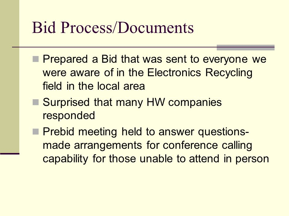 Bid Process/Documents Prepared a Bid that was sent to everyone we were aware of in the Electronics Recycling field in the local area Surprised that many HW companies responded Prebid meeting held to answer questions- made arrangements for conference calling capability for those unable to attend in person