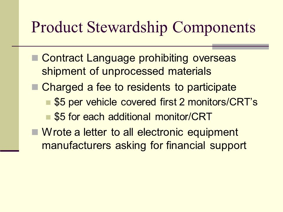 Product Stewardship Components Contract Language prohibiting overseas shipment of unprocessed materials Charged a fee to residents to participate $5 per vehicle covered first 2 monitors/CRTs $5 for each additional monitor/CRT Wrote a letter to all electronic equipment manufacturers asking for financial support
