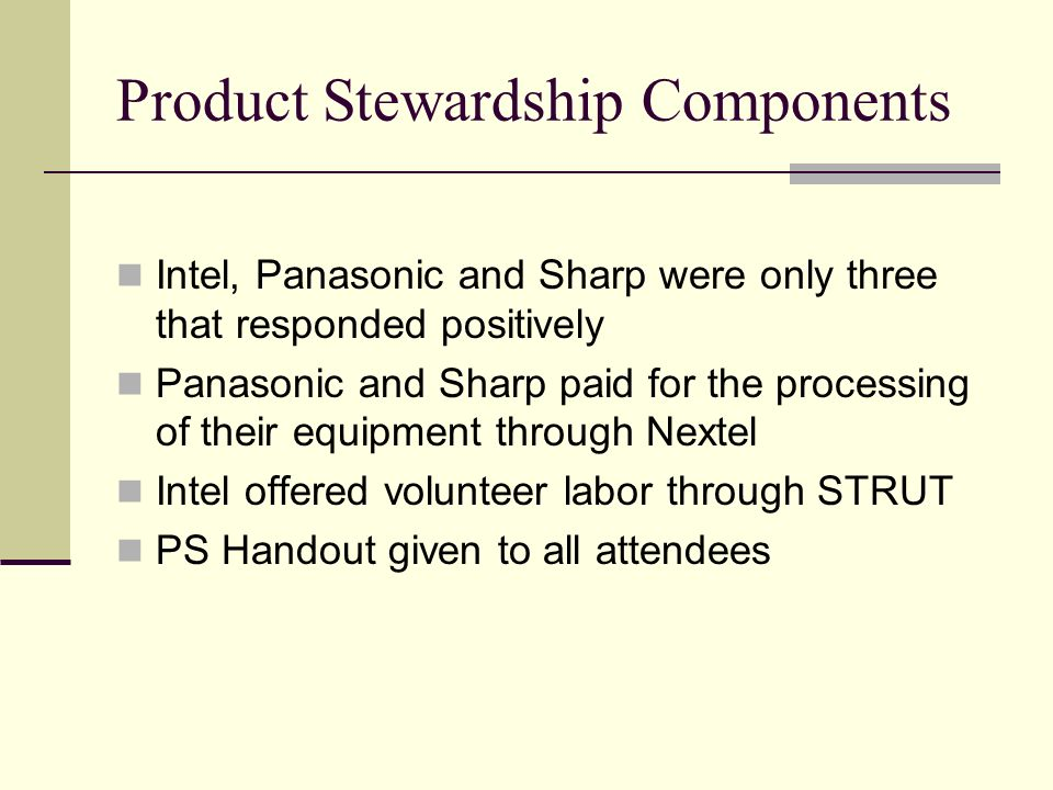 Product Stewardship Components Intel, Panasonic and Sharp were only three that responded positively Panasonic and Sharp paid for the processing of their equipment through Nextel Intel offered volunteer labor through STRUT PS Handout given to all attendees