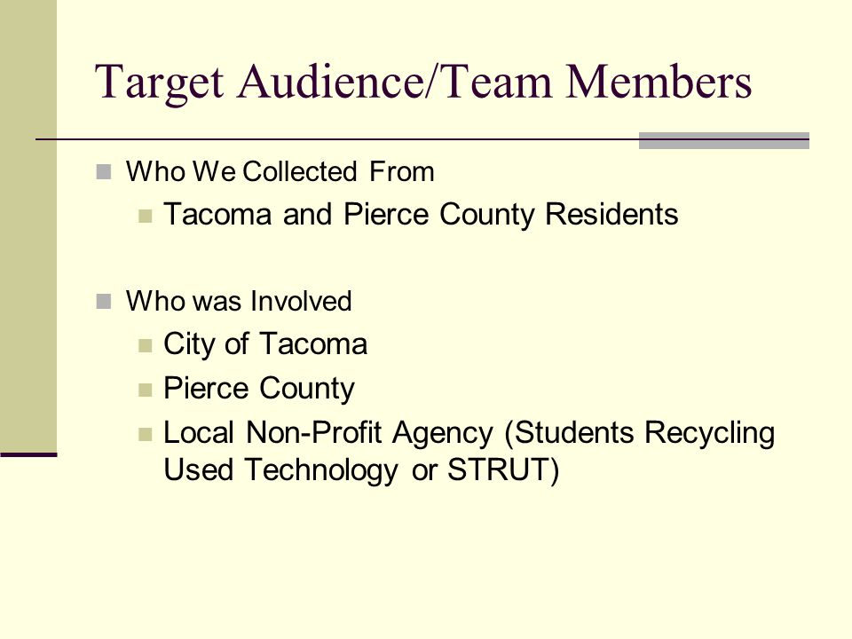 Target Audience/Team Members Who We Collected From Tacoma and Pierce County Residents Who was Involved City of Tacoma Pierce County Local Non-Profit Agency (Students Recycling Used Technology or STRUT)