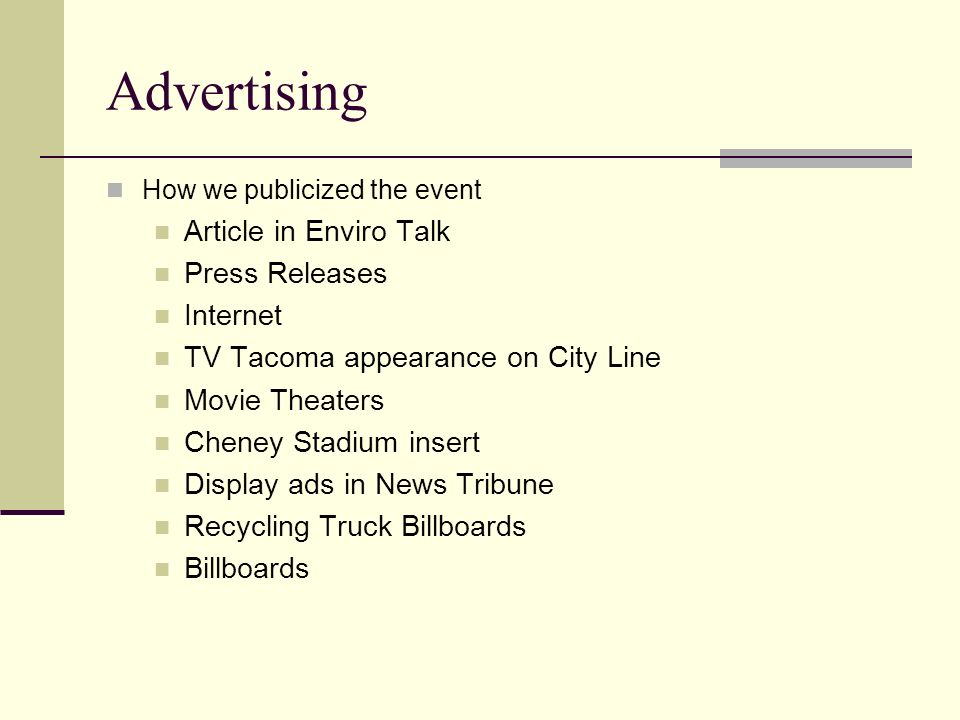 Advertising How we publicized the event Article in Enviro Talk Press Releases Internet TV Tacoma appearance on City Line Movie Theaters Cheney Stadium insert Display ads in News Tribune Recycling Truck Billboards Billboards