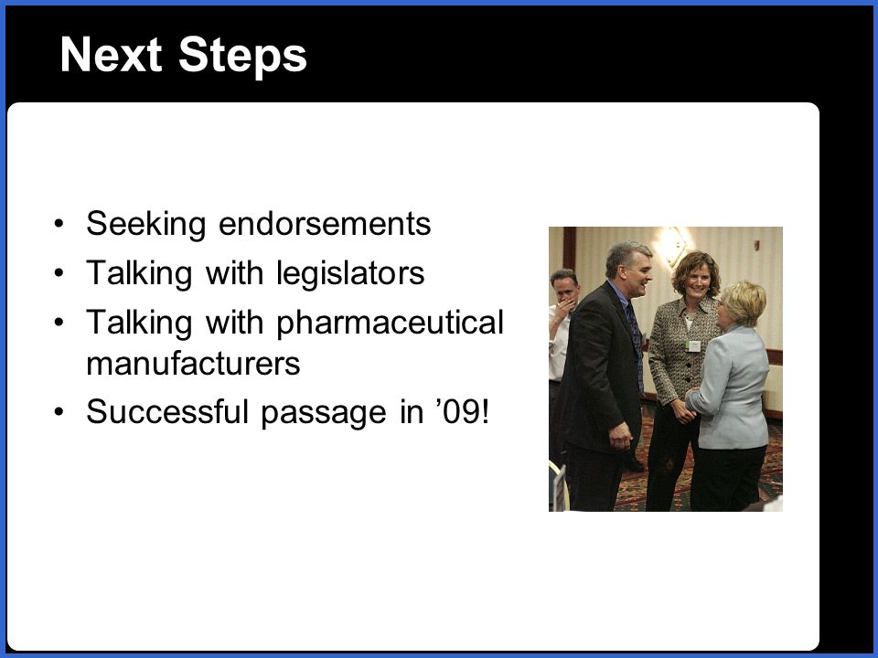 name Next Steps Seeking endorsements Talking with legislators Talking with pharmaceutical manufacturers Successful passage in 09!