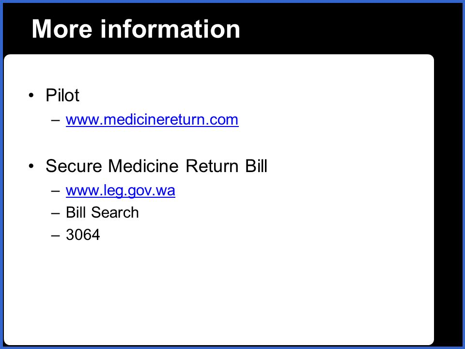 name More information Pilot –www.medicinereturn.comwww.medicinereturn.com Secure Medicine Return Bill –www.leg.gov.wawww.leg.gov.wa –Bill Search –3064