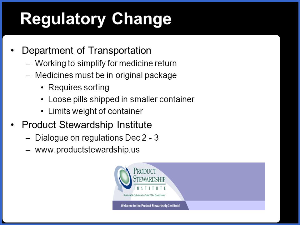 name Regulatory Change Department of Transportation –Working to simplify for medicine return –Medicines must be in original package Requires sorting Loose pills shipped in smaller container Limits weight of container Product Stewardship Institute –Dialogue on regulations Dec 2 - 3 –www.productstewardship.us