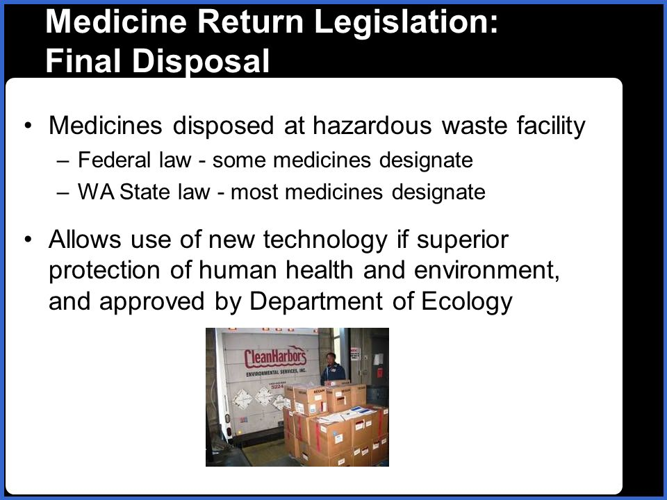 name Medicine Return Legislation: Final Disposal Medicines disposed at hazardous waste facility –Federal law - some medicines designate –WA State law - most medicines designate Allows use of new technology if superior protection of human health and environment, and approved by Department of Ecology