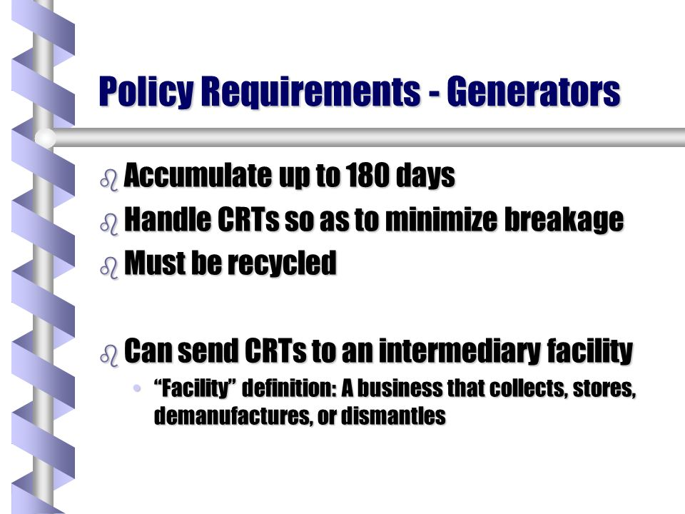 Policy Requirements - Generators b Accumulate up to 180 days b Handle CRTs so as to minimize breakage b Must be recycled b Can send CRTs to an intermediary facility Facility definition: A business that collects, stores, demanufactures, or dismantlesFacility definition: A business that collects, stores, demanufactures, or dismantles