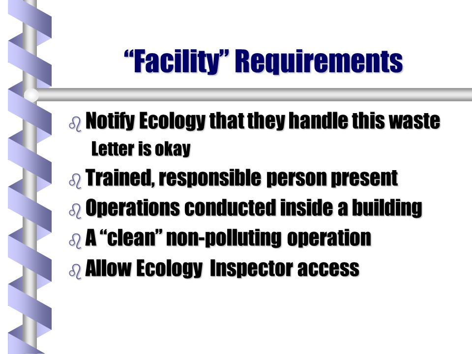 Facility Requirements b Notify Ecology that they handle this waste Letter is okay b Trained, responsible person present b Operations conducted inside a building b A clean non-polluting operation b Allow Ecology Inspector access