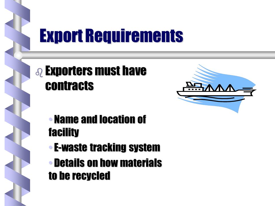 Export Requirements b Exporters must have contracts Name and location of facility Name and location of facility E-waste tracking system E-waste tracking system Details on how materials to be recycled Details on how materials to be recycled