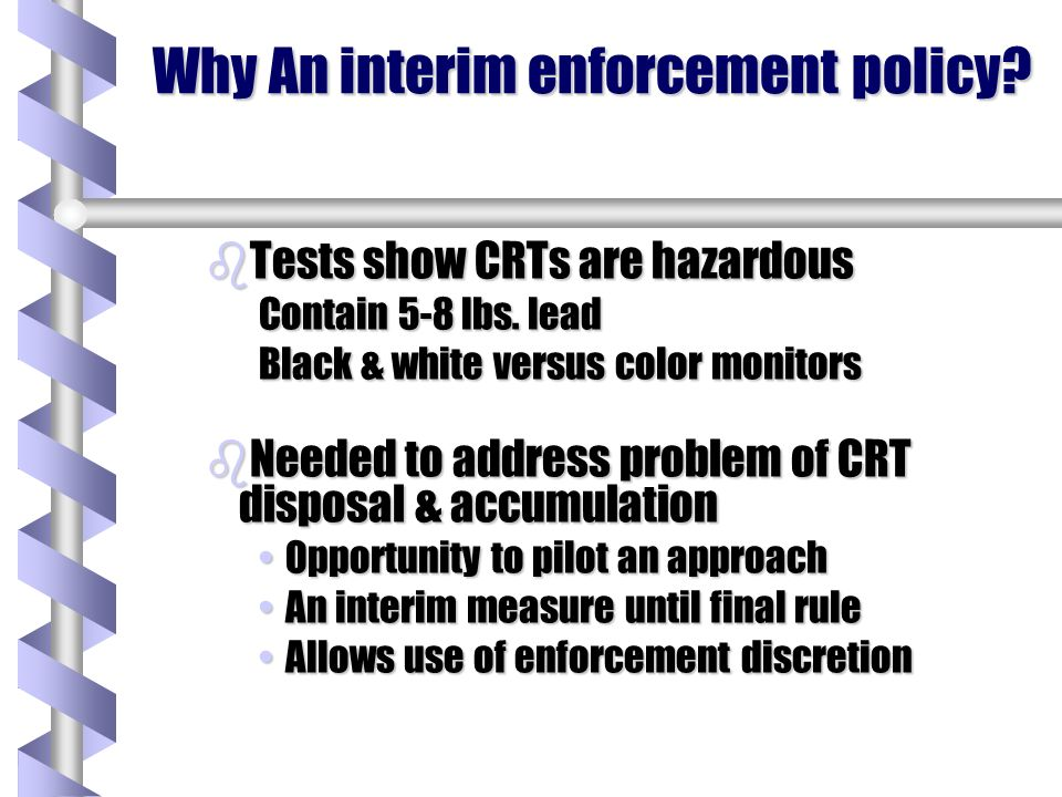 Why An interim enforcement policy. bTests show CRTs are hazardous Contain 5-8 lbs.